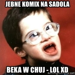 retarded kid with glasses - jebne komix na sadola beka w chuj - lol xd