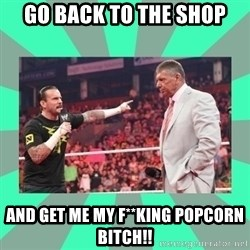 CM Punk Apologize! - GO BACK TO THE SHOP AND GET ME MY F**KING POPCORN BITCH!!