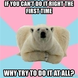 Perfection Polar Bear - If you can't do it right the first time why try to do it at all?