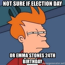 Futurama Fry - Not surE if election day Or Emma Stones 24th bIrthday