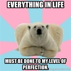 Perfection Polar Bear - Everything in life  must be done to my level of perfection.