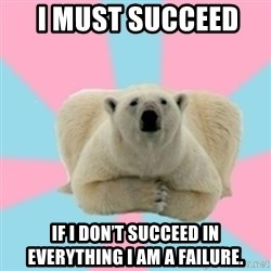 Perfection Polar Bear -  I must succeed   If I don't succeed in everything I am a failure.