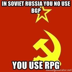 In Soviet Russia - in soviet russia you no use bgp you use rpg