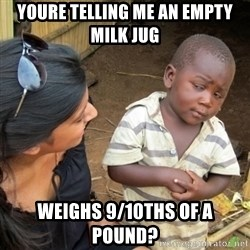 Skeptical 3rd World Kid - youre telling me an empty milk jug weighs 9/10ths of a pound?