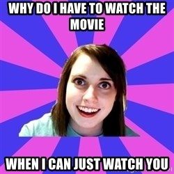 over attached girlfriend - why do i have to watch the movie when i can just watch you