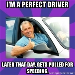 Perfect Driver - I'M A PERFECT DRIVER LATER THAT DAY, GETS PULLED FOR SPEEDING.