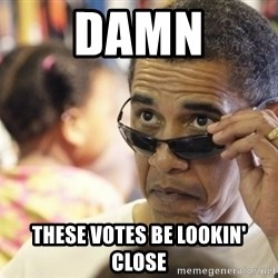 Obamawtf - damn these votes be lookin' close