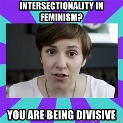 White Feminist - intersectionality in feminism? You are being divisive