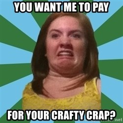 Disgusted Ginger - You want me to pay for your crafty crap?