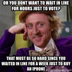 Willy Wonka - oh you dont want to wait in line for hours just to vote? that must be so hard since you waited in line for a week just to buy an iphone