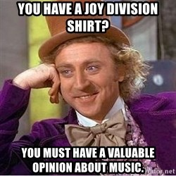 Willy Wonka - you have a joy division shirt? You must have a valuable opinion about music.