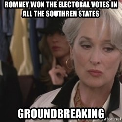 Disapproving Miranda Priestly...  - Romney won the electoral votes in all the southren States GroundBreaking