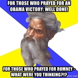 Advice God - for those who prayed for an obama victory; well done! for those who prayed for romney - what were you thinking?!?