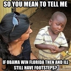 you mean to tell me black kid - so you mean to tell me If Obama win Florida then and ill still have footsteps?