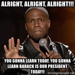 Kevin Hart - Alright, Alright, alright!!! you gonna learn today, you gonna learn barack is our president today!!