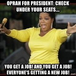 Overly-Excited Oprah!!!  - Oprah for President: check under your seats.... You get a job! and you get a job! everyone's getting a new job!