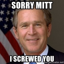 George Bush - Sorry Mitt  I SCREWED YOU