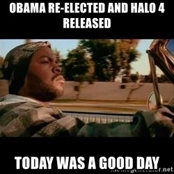 Ice Cube- Today was a Good day - obama re-elected and halo 4 released today was a good day