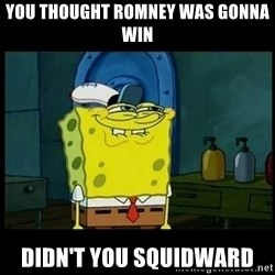 Don't you, Squidward? - you thought romney was gonna win didn't you squidward