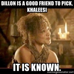 It is known lady - Dillon is a good friend to pick, Khaleesi It is known.