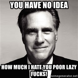 RomneyMakes.com - You have no idea How much I hate you poor lazy Fucks!