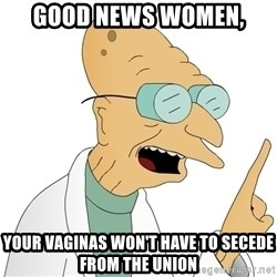 Good News Everyone - Good News women, your vaginas won't have to secede from the union