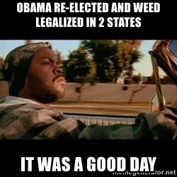 Ice Cube- Today was a Good day - OBAMA re-elected AND WEED legalized in 2 states it was a good day