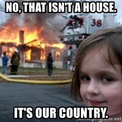 Disaster Girl - No, that isn't a house. it's our country.