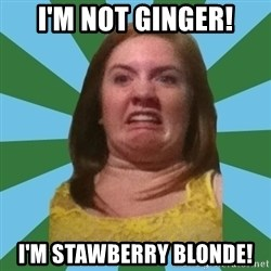 Disgusted Ginger - I'm not ginger! i'm stawberry blonde!