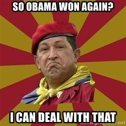 Hugo Chavez - so obama won again? i can deal with that