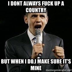 Expressive Obama - I dont always fuck up a country But when I do,I make sure it's mine