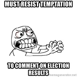 MUST RESIST - Must resist temptation to comment on election results
