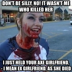 Scary Nympho - Don't be silly, No! it wasn't me who killed her i just held your axe GIRLFRIEND,     - I mean Ex girlfriend, as she died
