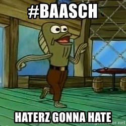 Haters Gonna Hate - #BAASCH hATERZ GONNA HATE