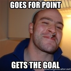 Good Guy Greg - goes for point gets the goal