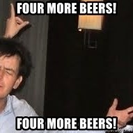 Drunk Charlie Sheen - FOUR MORE BEERS! FOUR MORE BEERS!