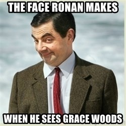 MR bean - the face ronan makes  when he sees grace woods