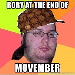 Scumbag nerd - rory at the end of  movember