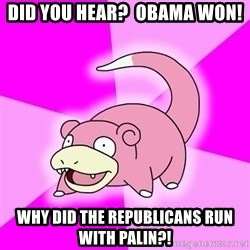Slowpoke - did you hear?  obama won! why did the republicans run with palin?!