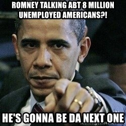 Pissed Off Barack Obama - romney talking abt 8 million unemployed americans?! he's gonna be da next one