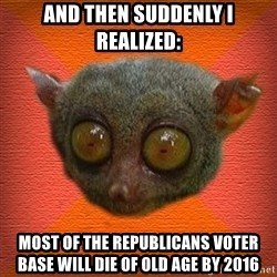 Scared lemur - And then suddenly i realized: most of the republicans voter base will die of old age by 2016