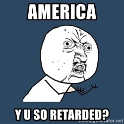 Y U No - america y u so retarded?