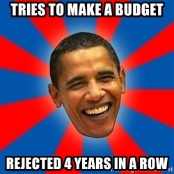 Obama - Tries to make a budget rejected 4 years in a row