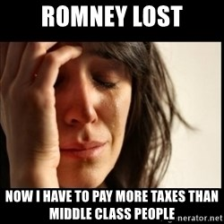First World Problems - romney lost now i have to pay more taxes than middle class people
