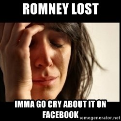 First World Problems - romney lost imma go cry about it on facebook