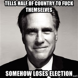 RomneyMakes.com - tells half of country to fuck themselves somehow loses election