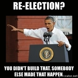 you didn't build that - re-election? you didn't build that. somebody else made that happen.