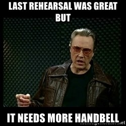 Christopher Walken Cowbell - last rehearsal was great but it needs more handbell