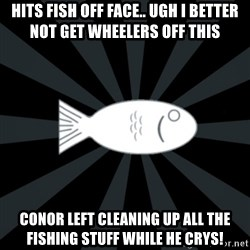 rNd fish - HITS FISH OFF FACE.. UGH I BETTER NOT GET WHEELERS OFF THIS CONOR LEFT CLEANING UP ALL THE FISHING STUFF WHILE HE CRYS!