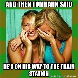 Laughing Girls  - and then Tomhahn said he's on His way to the train station